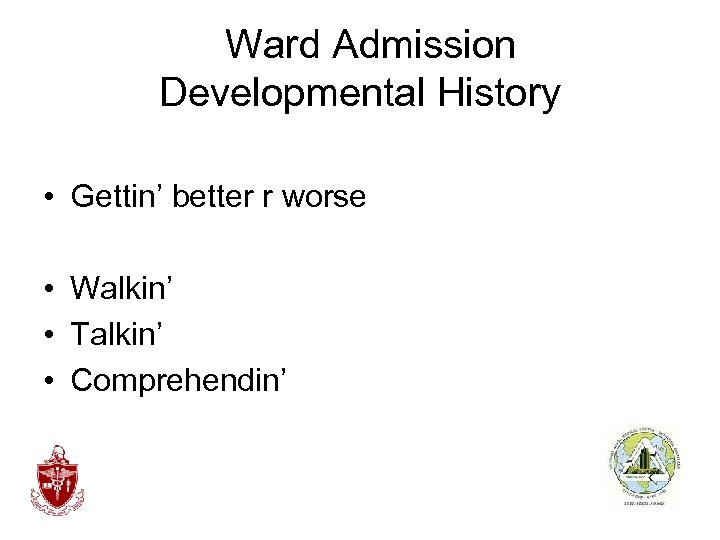 Ward Admission Developmental History • Gettin' better r worse • Walkin' • Talkin'