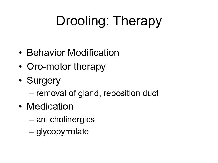 Drooling: Therapy • Behavior Modification • Oro-motor therapy • Surgery – removal of gland,