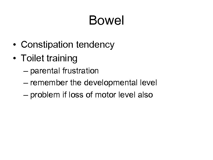 Bowel • Constipation tendency • Toilet training – parental frustration – remember the developmental