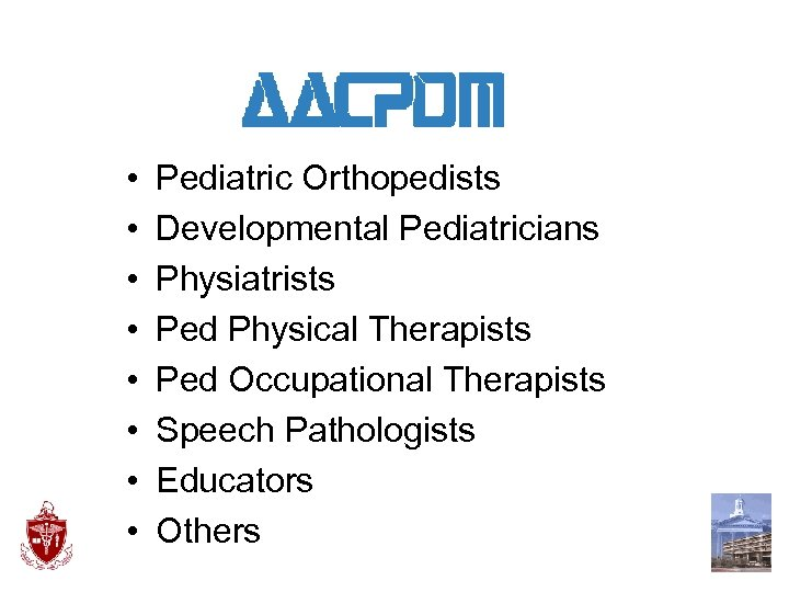 • • Pediatric Orthopedists Developmental Pediatricians Physiatrists Ped Physical Therapists Ped Occupational Therapists