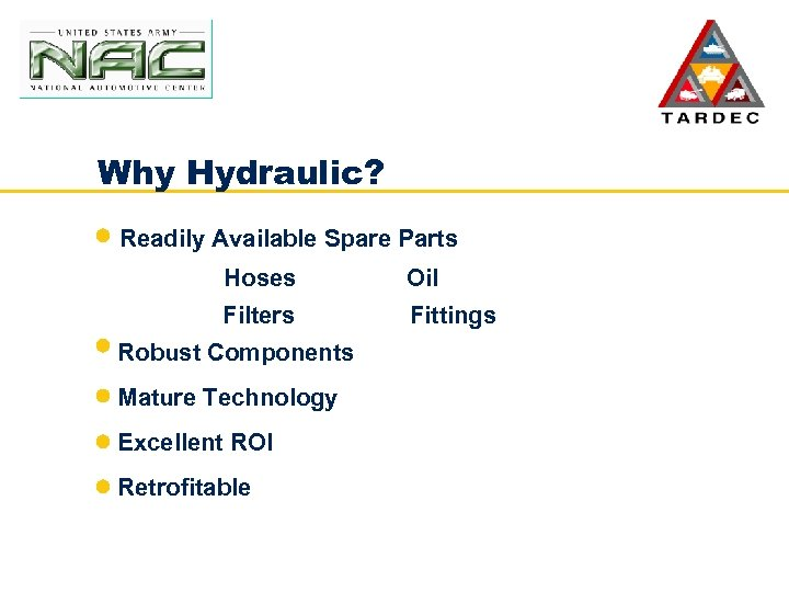 Why Hydraulic? Readily Available Spare Parts Hoses Oil Filters Fittings Robust Components Mature Technology