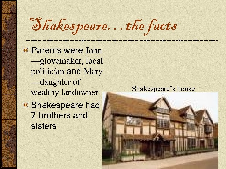 Shakespeare…the facts Parents were John —glovemaker, local politician and Mary —daughter of wealthy landowner