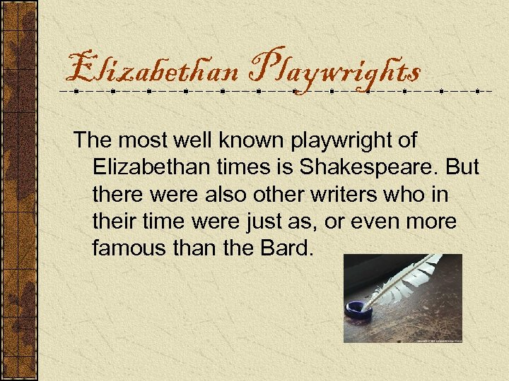 Elizabethan Playwrights The most well known playwright of Elizabethan times is Shakespeare. But there