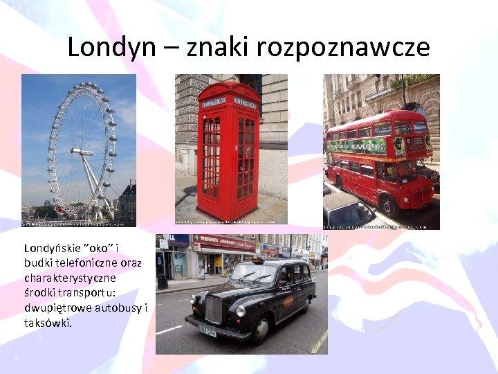 """Londyn – znaki rozpoznawcze Londyńskie """"oko"""" i budki telefoniczne oraz charakterystyczne środki transportu: dwupiętrowe"""