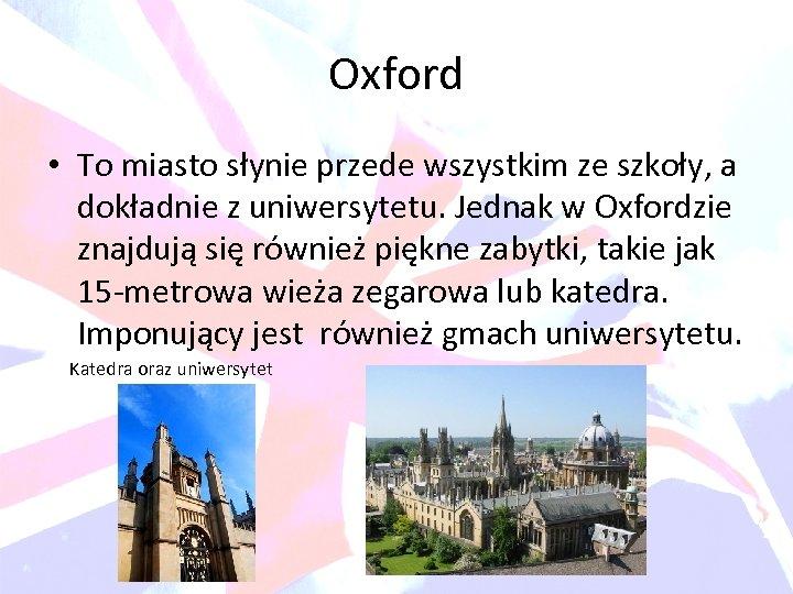 Oxford • To miasto słynie przede wszystkim ze szkoły, a dokładnie z uniwersytetu. Jednak