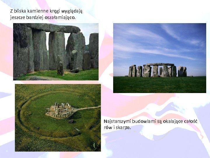 Z bliska kamienne kręgi wyglądają jeszcze bardziej oszałamiająco. Najstarszymi budowlami są okalające całość rów