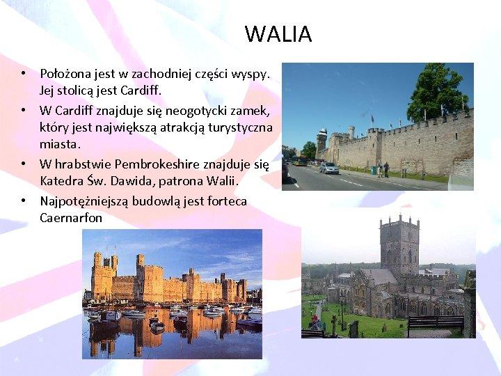 WALIA • Położona jest w zachodniej części wyspy. Jej stolicą jest Cardiff. • W