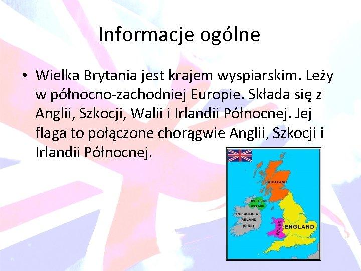 Informacje ogólne • Wielka Brytania jest krajem wyspiarskim. Leży w północno-zachodniej Europie. Składa się