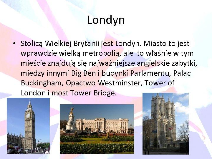 Londyn • Stolicą Wielkiej Brytanii jest Londyn. Miasto to jest wprawdzie wielką metropolią, ale