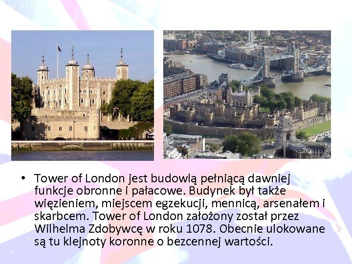 • Tower of London jest budowlą pełniącą dawniej funkcje obronne i pałacowe. Budynek