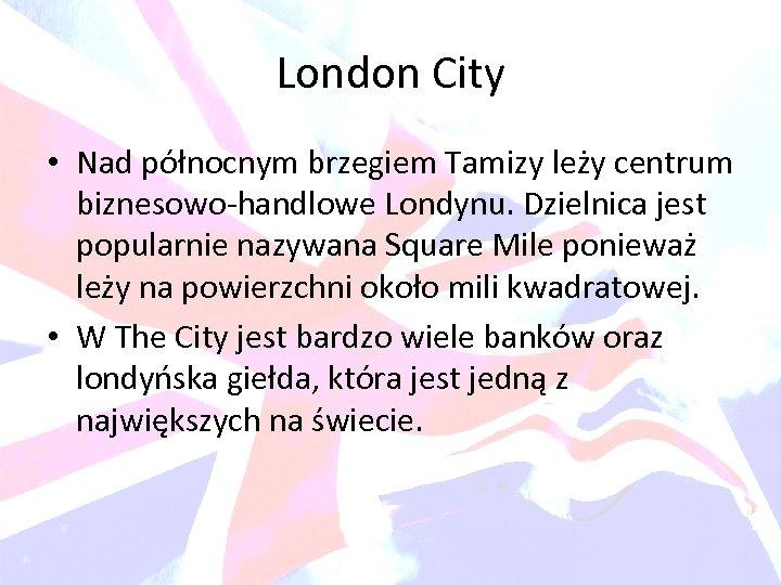 London City • Nad północnym brzegiem Tamizy leży centrum biznesowo-handlowe Londynu. Dzielnica jest popularnie