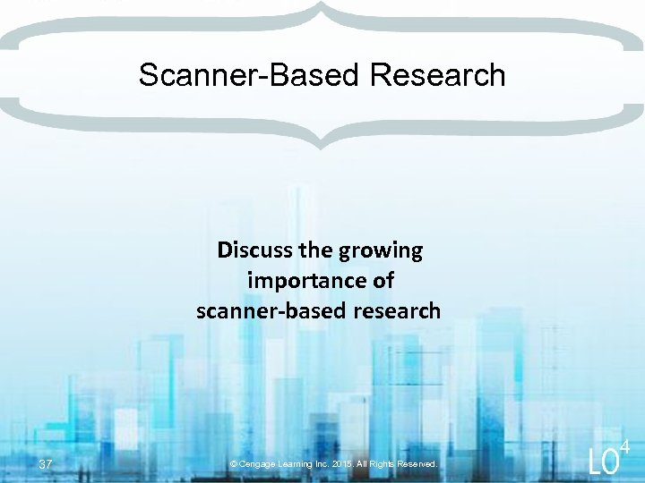Scanner-Based Research Discuss the growing importance of scanner-based research 37 4 © Cengage Learning