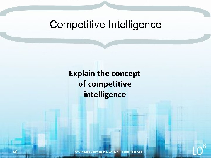 Competitive Intelligence Explain the concept of competitive intelligence 40 6 © Cengage Learning Inc.