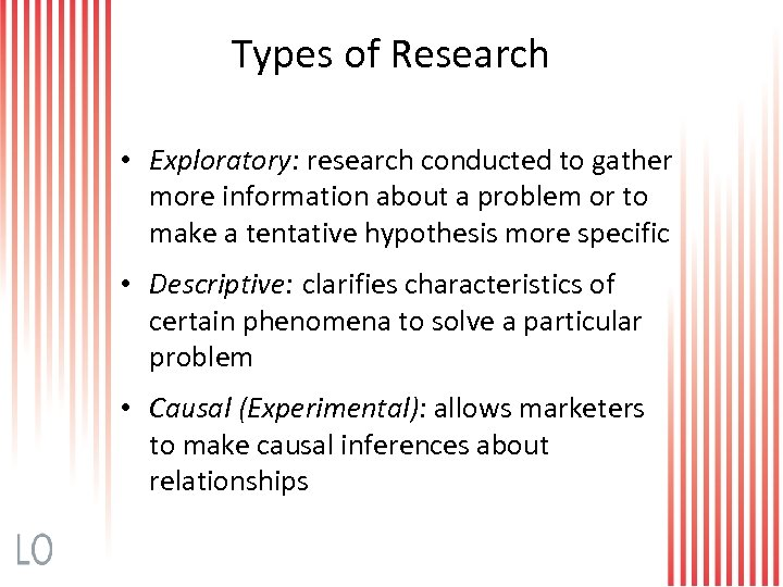 Types of Research • Exploratory: research conducted to gather more information about a problem