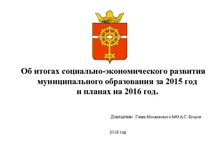 Об итогах социально-экономического развития муниципального образования за 2015 год и планах на 2016 год.