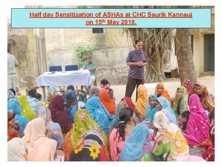 Half day Sensitization of ASHAs at CHC Saurik Kannauj on 15 th May 2010.
