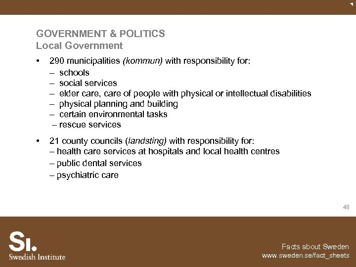 GOVERNMENT & POLITICS Local Government • 290 municipalities (kommun) with responsibility for: – schools