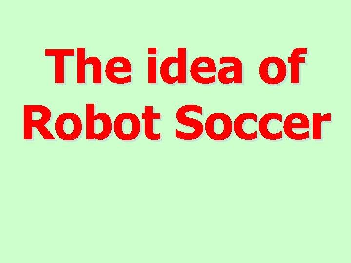 The idea of Robot Soccer