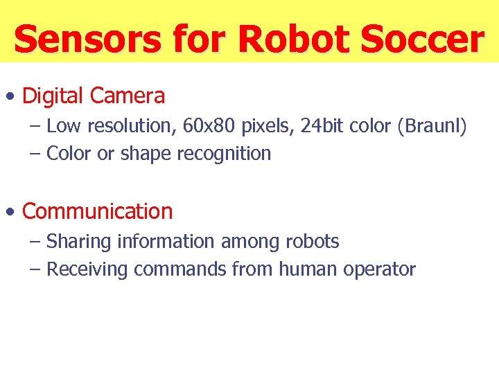 Sensors for Robot Soccer • Digital Camera – Low resolution, 60 x 80 pixels,