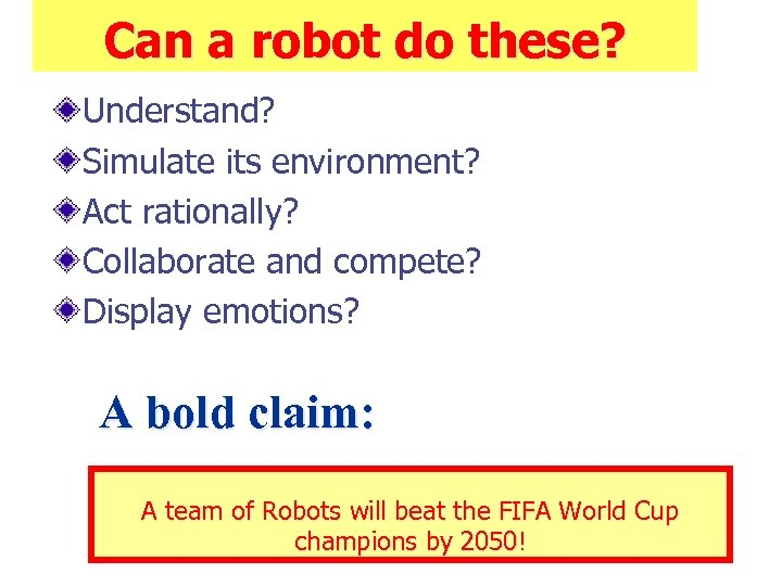 Can a robot do these? Understand? Simulate its environment? Act rationally? Collaborate and compete?