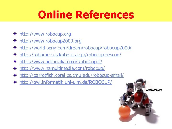Online References http: //www. robocup. org http: //www. robocup 2000. org http: //world. sony.