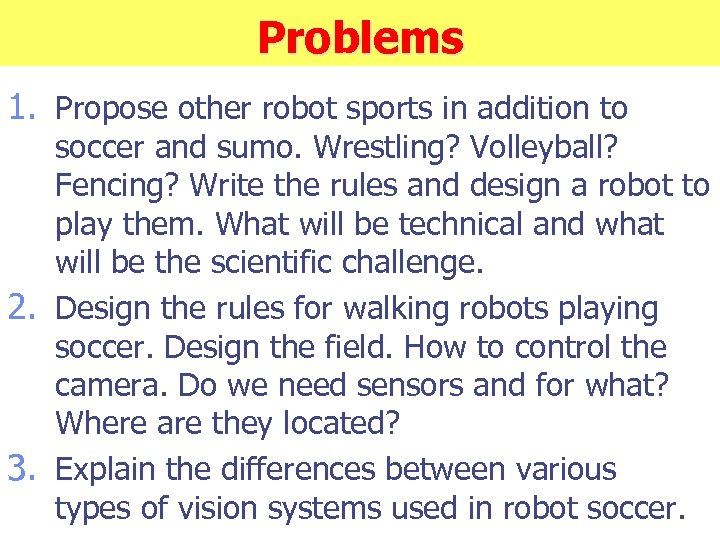 Problems 1. Propose other robot sports in addition to soccer and sumo. Wrestling? Volleyball?
