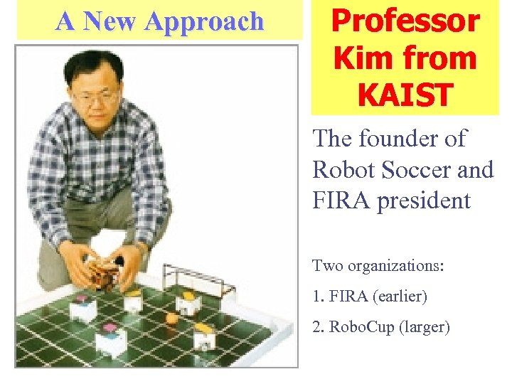 A New Approach Professor Kim from KAIST The founder of Robot Soccer and FIRA