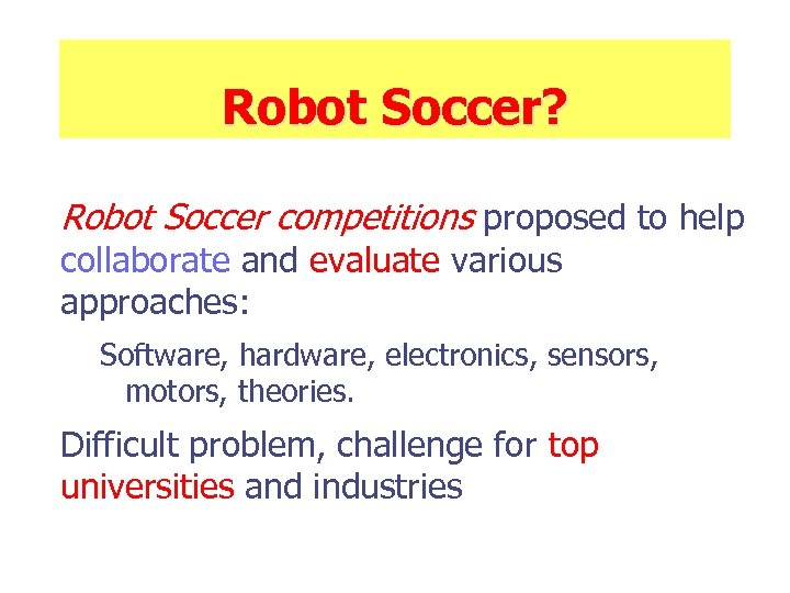 Robot Soccer? Robot Soccer competitions proposed to help collaborate and evaluate various approaches: Software,