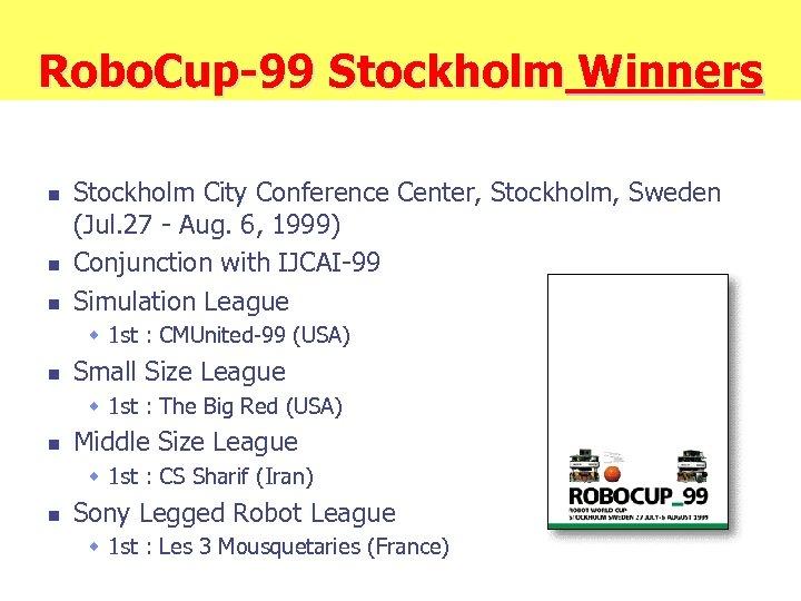 Robo. Cup-99 Stockholm Winners n n n Stockholm City Conference Center, Stockholm, Sweden (Jul.