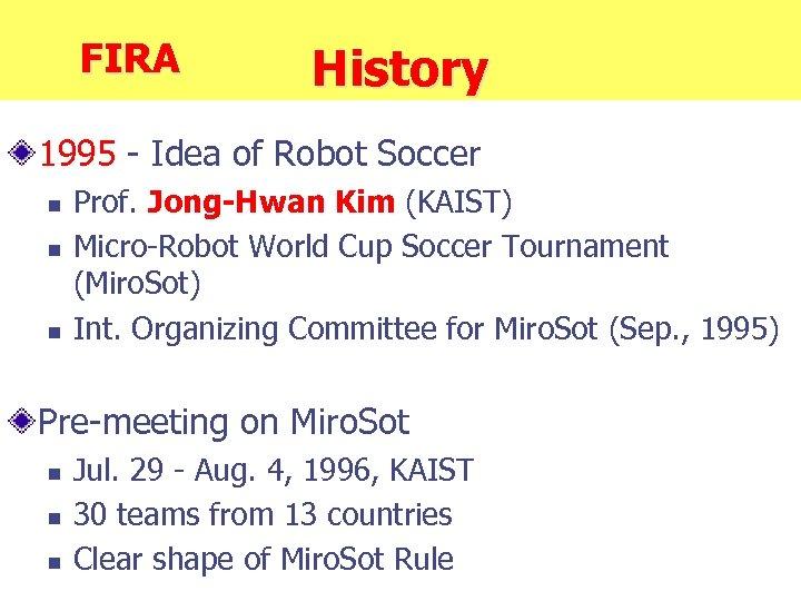 FIRA History 1995 - Idea of Robot Soccer n n n Prof. Jong-Hwan Kim