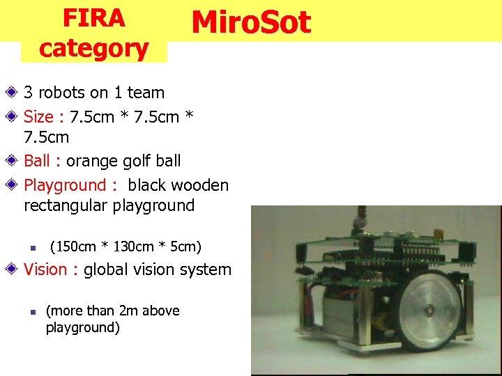 FIRA category Miro. Sot 3 robots on 1 team Size : 7. 5 cm