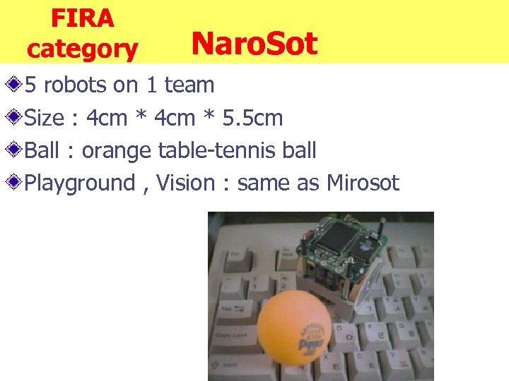 FIRA category Naro. Sot 5 robots on 1 team Size : 4 cm *