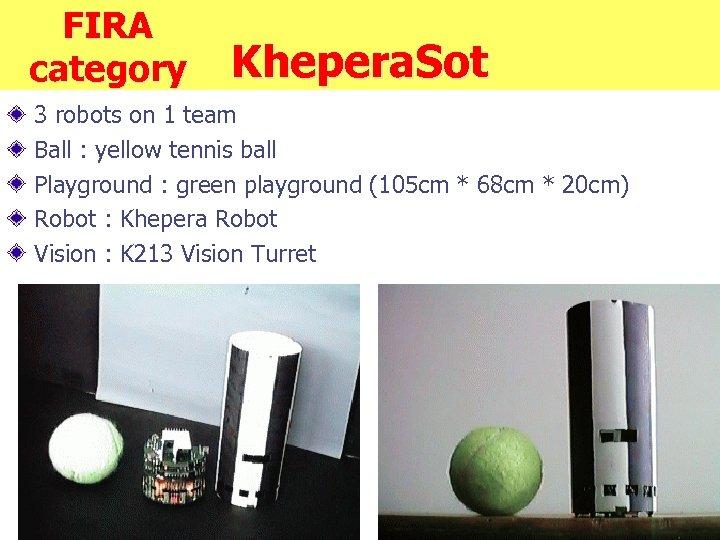FIRA category Khepera. Sot 3 robots on 1 team Ball : yellow tennis ball