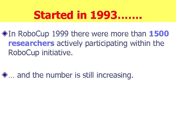 Started in 1993……. In Robo. Cup 1999 there were more than 1500 researchers actively