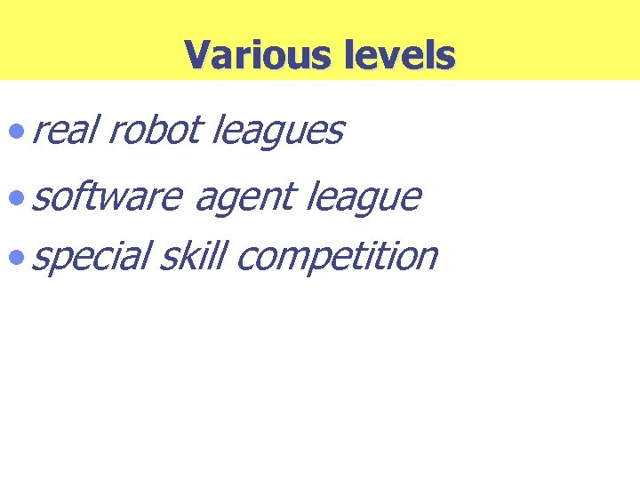 Various levels · real robot leagues · software agent league · special skill competition