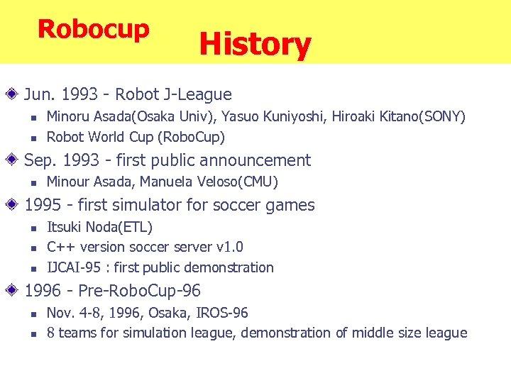 Robocup History Jun. 1993 - Robot J-League n n Minoru Asada(Osaka Univ), Yasuo Kuniyoshi,