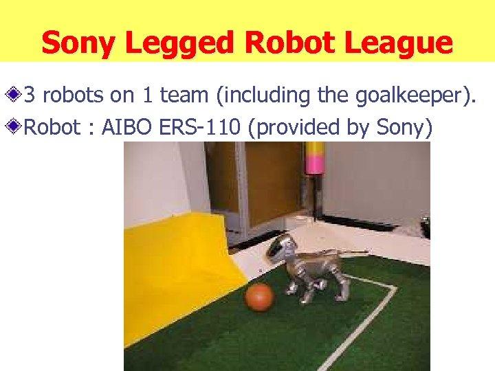 Sony Legged Robot League 3 robots on 1 team (including the goalkeeper). Robot :