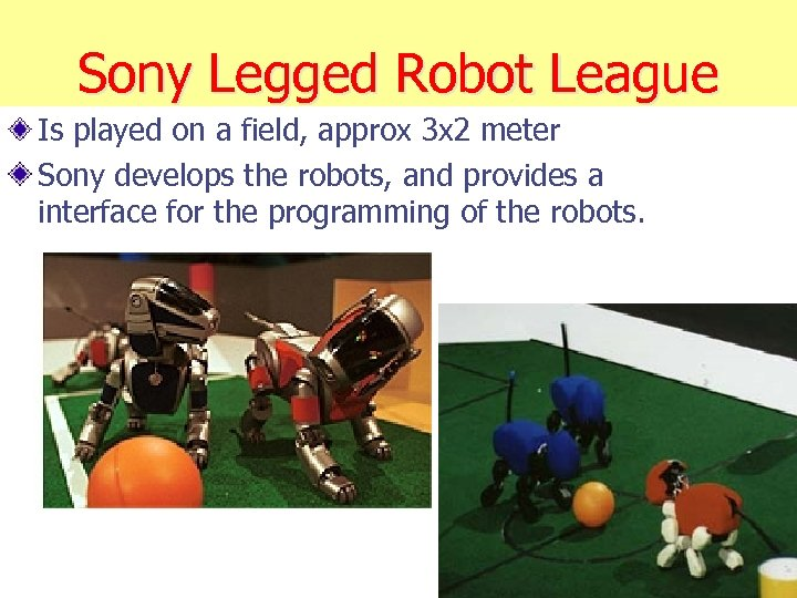Sony Legged Robot League Is played on a field, approx 3 x 2 meter