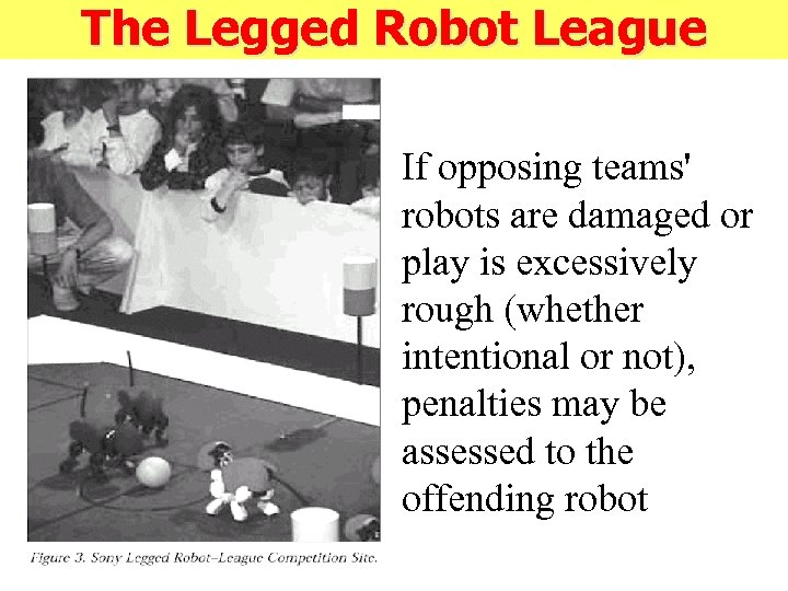The Legged Robot League If opposing teams' robots are damaged or play is excessively