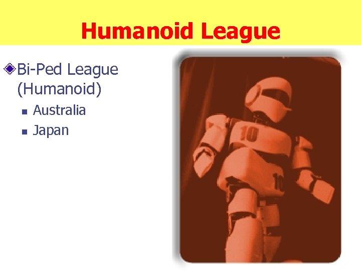 Humanoid League Bi-Ped League (Humanoid) n n Australia Japan