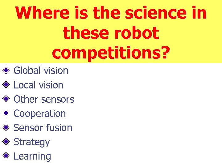 Where is the science in these robot competitions? Global vision Local vision Other sensors