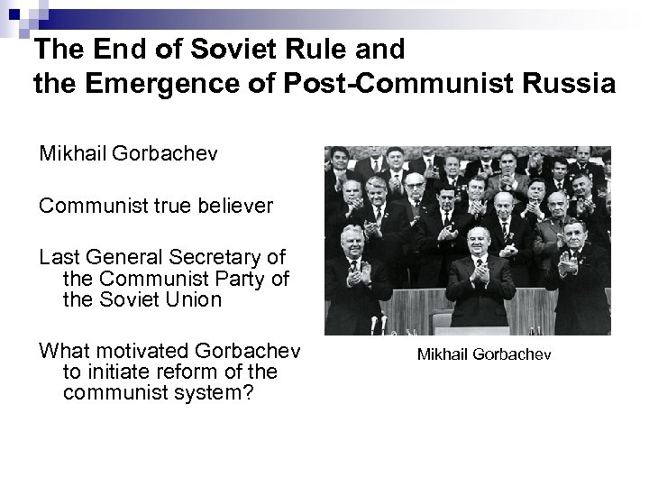 The End of Soviet Rule and the Emergence of Post-Communist Russia Mikhail Gorbachev Communist