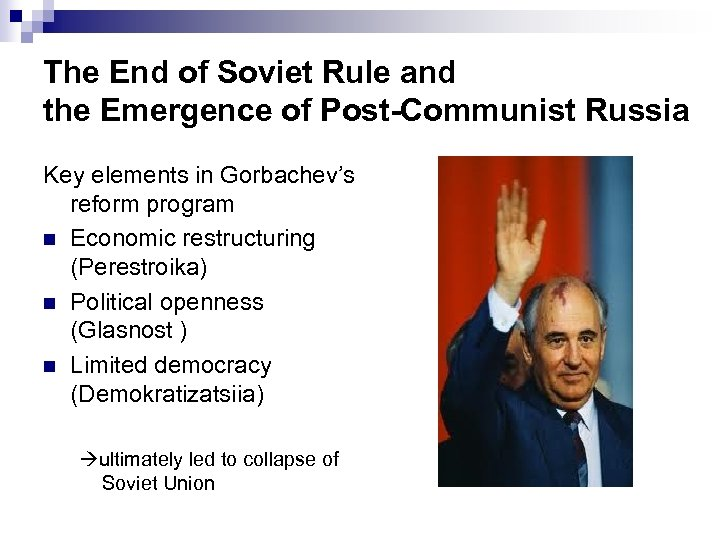 The End of Soviet Rule and the Emergence of Post-Communist Russia Key elements in