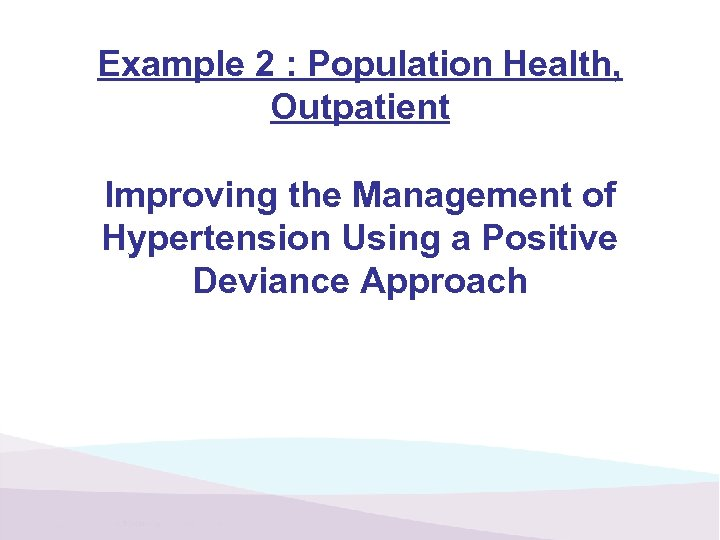 Example 2 : Population Health, Outpatient Improving the Management of Hypertension Using a Positive