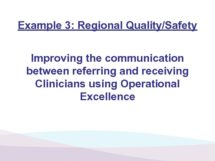 Example 3: Regional Quality/Safety Improving the communication between referring and receiving Clinicians using Operational