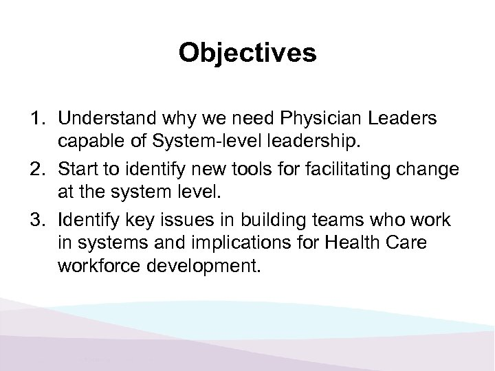 Objectives 1. Understand why we need Physician Leaders capable of System-level leadership. 2. Start