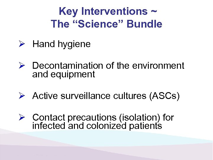 "Key Interventions ~ The ""Science"" Bundle Ø Hand hygiene Ø Decontamination of the environment"