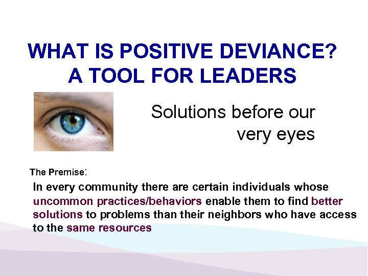 WHAT IS POSITIVE DEVIANCE? A TOOL FOR LEADERS Solutions before our very eyes The