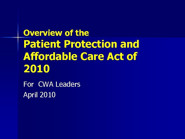 Overview of the Patient Protection and Affordable Care Act of 2010 For CWA Leaders