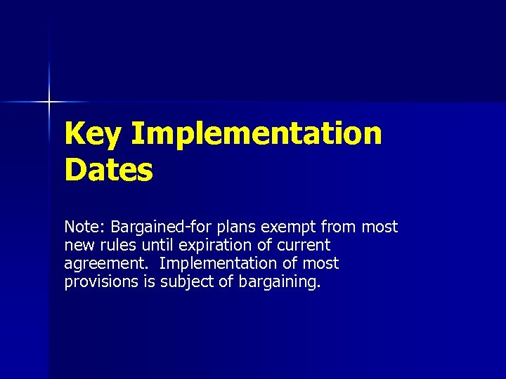 Key Implementation Dates Note: Bargained-for plans exempt from most new rules until expiration of
